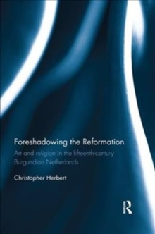Foreshadowing the Reformation : Art and Religion in the 15th Century Burgundian Netherlands, Paperback Book