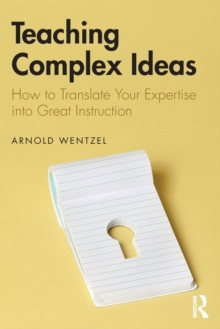 Teaching Complex Ideas : How to Translate Your Expertise into Great Instruction, Paperback / softback Book