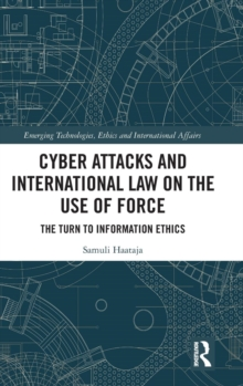 Cyber Attacks and International Law on the Use of Force : The Turn to Information Ethics, Hardback Book