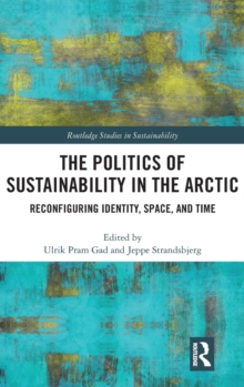 The Politics of Sustainability in the Arctic : Reconfiguring Identity, Space, and Time, Hardback Book