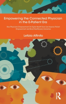 Empowering the Connected Physician in the E-Patient Era : How Physician's Empowerment On Digital Health Tools Can Improve Patient Empowerment and Boost Health(care) Outcomes, Hardback Book