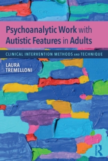 Psychoanalytic Work with Autistic Features in Adults : Clinical Intervention Methods and Technique, Paperback / softback Book