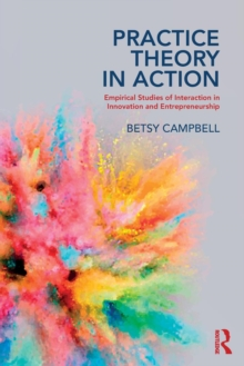 Practice Theory in Action : Empirical Studies of Interaction in Innovation and Entrepreneurship, Paperback / softback Book