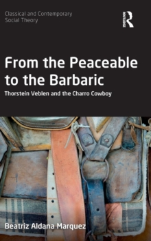 From the Peaceable to the Barbaric : Thorstein Veblen and the Charro Cowboy, Hardback Book