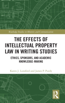 The Effects of Intellectual Property Law in Writing Studies : Ethics, Sponsors, and Academic Knowledge-Making, Hardback Book
