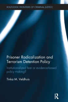 Prisoner Radicalization and Terrorism Detention Policy : Institutionalized Fear or Evidence-Based Policy Making?, Paperback Book