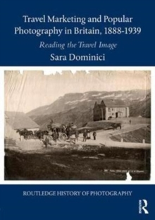 Travel Marketing and Popular Photography in Britain, 1888-1939 : Reading the Travel Image, Hardback Book