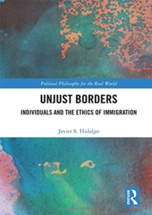 Unjust Borders : Individuals and the Ethics of Immigration, Hardback Book