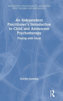 An Independent Practitioner's Introduction to Child and Adolescent Psychotherapy : Playing with Ideas, Hardback Book