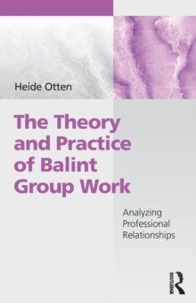 The Theory and Practice of Balint Group Work : Analyzing Professional Relationships, Paperback / softback Book