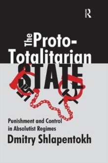 The Proto-totalitarian State : Punishment and Control in Absolutist Regimes, Paperback / softback Book