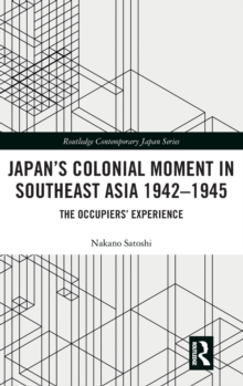 Japan's Colonial Moment in Southeast Asia 1942-1945 : The Occupiers' Experience, Hardback Book