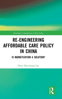 Re-engineering Affordable Care Policy in China : Is Marketization a Solution?, Hardback Book