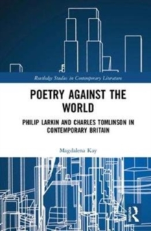 Poetry Against the World : Philip Larkin and Charles Tomlinson in Contemporary Britain, Hardback Book