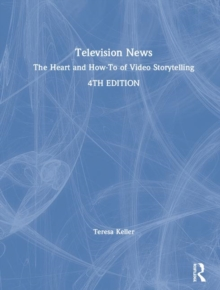 Television News : The Heart and How-To of Video Storytelling, Hardback Book