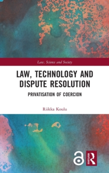 Law, Technology and Dispute Resolution : The Privatisation of Coercion, Hardback Book