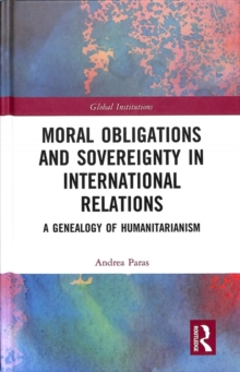 Moral Obligations and Sovereignty in International Relations : A Genealogy of Humanitarianism, Hardback Book
