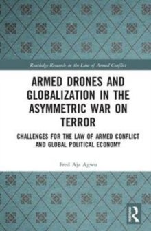 Armed Drones and Globalization in the Asymmetric War on Terror : Challenges for the Law of Armed Conflict and Global Political Economy, Hardback Book