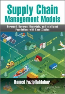 Supply Chain Management Models : Forward, Reverse, Uncertain, and Intelligent Foundations with Case Studies, Hardback Book