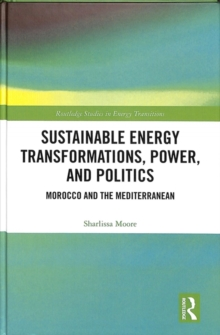 Sustainable Energy Transformations, Power and Politics : Morocco and the Mediterranean, Hardback Book