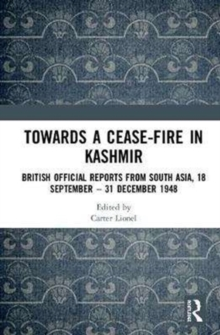 Towards a Ceasefire in Kashmir : British Official Reports from South Asia, 18 September - 31 December 1948, Hardback Book