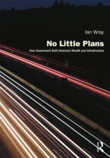 No Little Plans : How Government Built America's Wealth and Infrastructure, Hardback Book