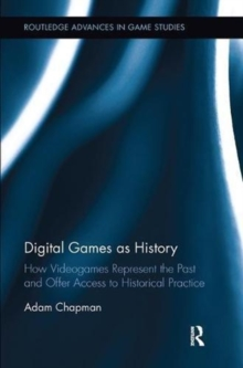 Digital Games as History : How Videogames Represent the Past and Offer Access to Historical Practice, Paperback / softback Book