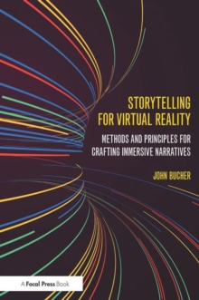 Storytelling for Virtual Reality : Methods and Principles for Crafting Immersive Narratives, Paperback / softback Book