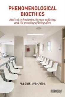 Phenomenological Bioethics : Medical Technologies, Human Suffering, and the Meaning of Being Alive, Paperback Book
