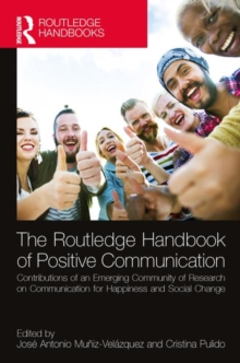 The Routledge Handbook of Positive Communication : Contributions of an Emerging Community of Research on Communication for Happiness and Social Change, Hardback Book