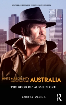 White Masculinity in Contemporary Australia : The Good Ol' Aussie Bloke, Hardback Book