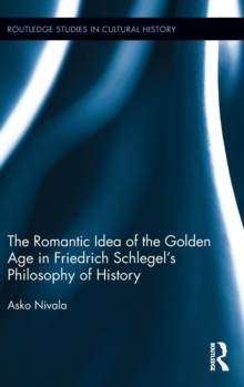 The Romantic Idea of the Golden Age in Friedrich Schlegel's Philosophy of History, Hardback Book