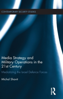Media Strategy and Military Operations in the 21st Century : Mediatizing the Israel Defence Forces, Hardback Book