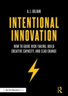 Intentional Innovation : How to Guide Risk-Taking, Build Creative Capacity, and Lead Change, Paperback / softback Book