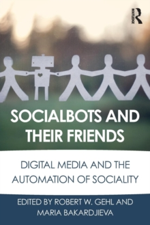 Socialbots and Their Friends : Digital Media and the Automation of Sociality, Paperback / softback Book