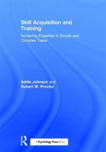 Skill Acquisition and Training : Achieving Expertise in Simple and Complex Tasks, Hardback Book