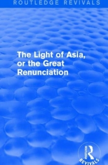 The Light of Asia, or the Great Renunciation (Maha bhinishkramana) : Being the Life and Teaching of Gautama, Prince of India and Founder of Buddhism (as Told in Verse by an Indian Buddhist), Paperback / softback Book