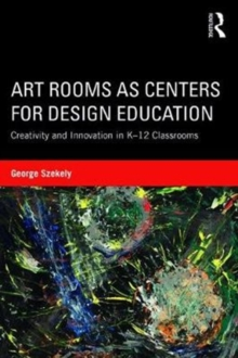 Art Rooms as Centers for Design Education : Creativity and Innovation in K-12 Classrooms, Paperback / softback Book