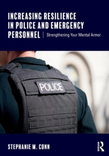Increasing Resilience in Police and Emergency Personnel : Strengthening Your Mental Armor, Paperback Book
