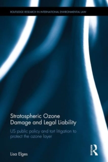 Stratospheric Ozone Damage and Legal Liability : Us Public Policy and Tort Litigation to Protect the Ozone Layer, Hardback Book