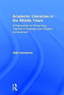 Academic Literacies in the Middle Years : A Framework for Enhancing Teacher Knowledge and Student Achievement, Hardback Book