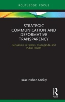 Strategic Communication and Deformative Transparency : Persuasion in Politics, Propaganda, and Public Health, Hardback Book