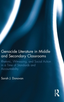 Genocide Literature in Middle and Secondary Classrooms : Rhetoric, Witnessing, and Social Action in a Time of Standards and Accountability, Hardback Book