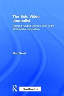 The Solo Video Journalist : Doing it All and Doing it Well in TV Multimedia Journalism, Hardback Book