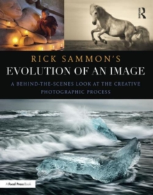 Rick Sammon's Evolution of an Image : A Behind-the-Scenes Look at the Creative Photographic Process, Paperback / softback Book