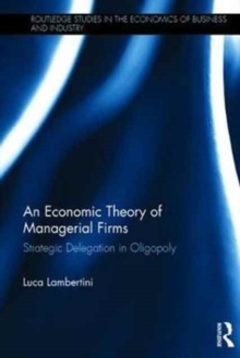 An Economic Theory of Managerial Firms : Strategic Delegation in Oligopoly, Hardback Book