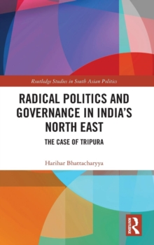 Radical Politics and Governance in India's North East : The Case of Tripura, Hardback Book