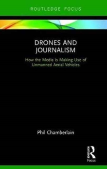 Drones and Journalism : How the media is making use of unmanned aerial vehicles, Hardback Book