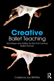 Creative Ballet Teaching : Technique and Artistry for the 21st Century Ballet Dancer, Paperback Book