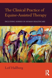 The Clinical Practice of Equine-Assisted Therapy : Including Horses in Human Healthcare, Paperback / softback Book